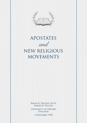Apostates and New Religious Movements - By Bryan R. Wilson Ph.D., Emeritus Fellow, University of Oxford, England