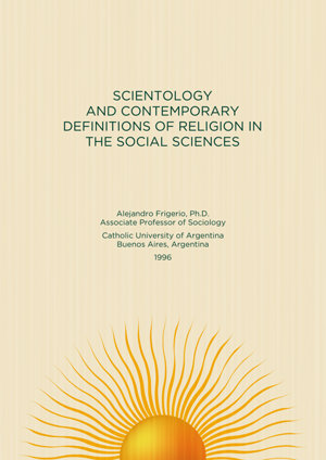 Scientology and Contemporary Definitions of Religion in the Social Sciences - By Alejandro Frigerio, Professor of Sociology, Catholic University of Argentina, Buenos Aires